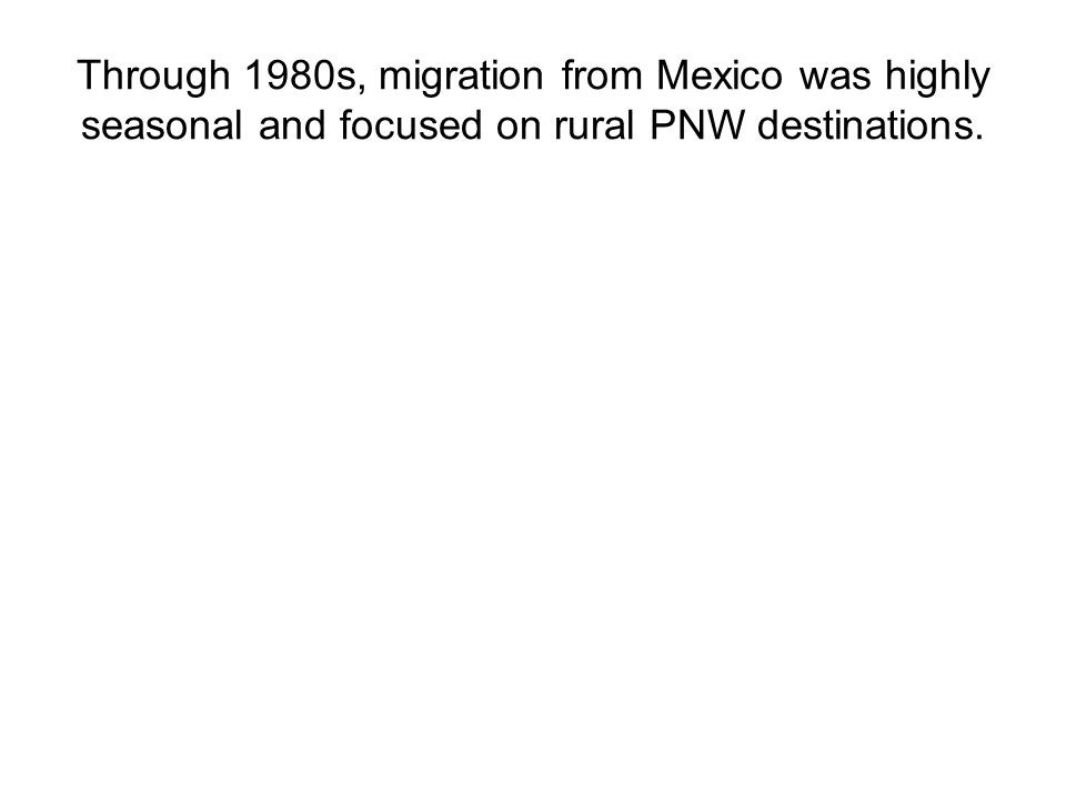 Through 1980s, migration from Mexico was highly seasonal and focused on rural PNW destinations.