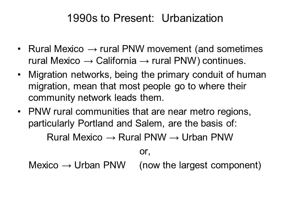 1990s to Present: Urbanization Rural Mexico → rural PNW movement (and sometimes rural Mexico → California → rural PNW) continues. Migration networks,