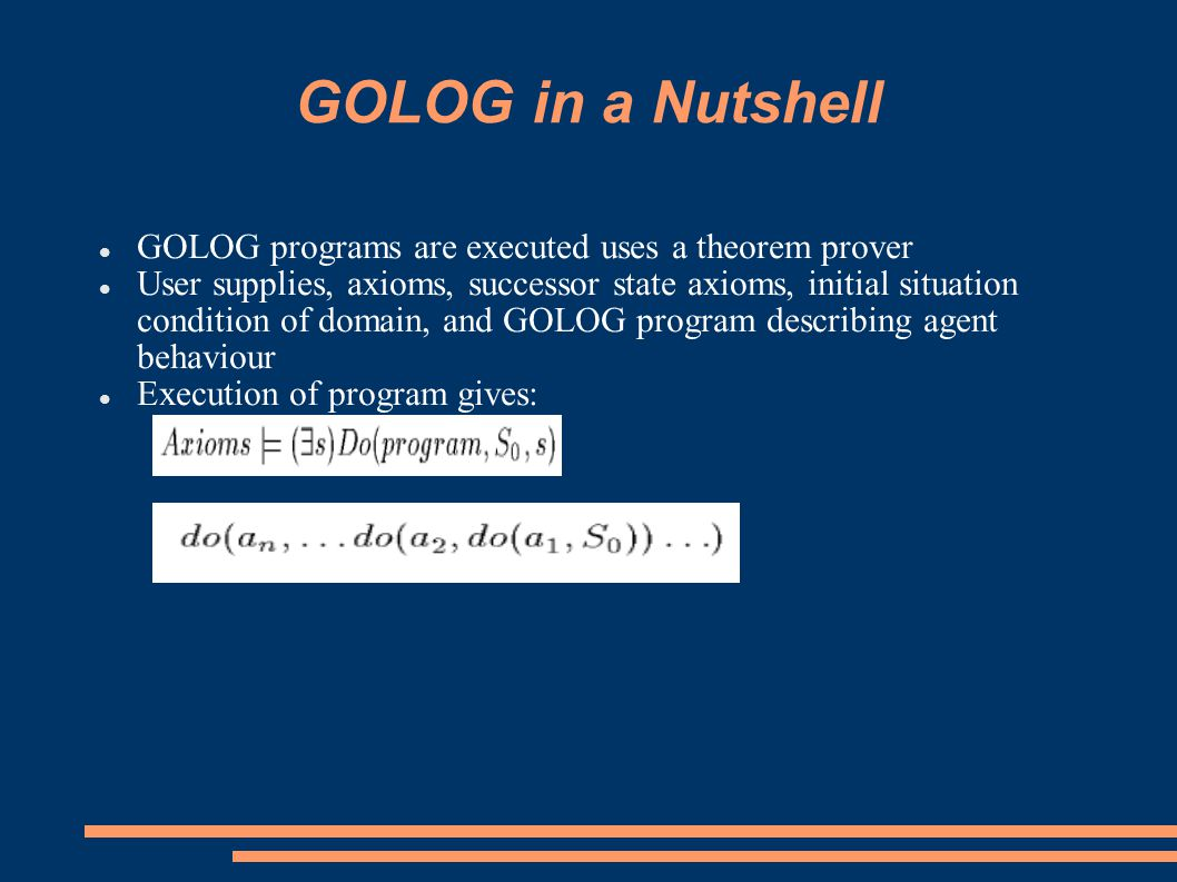 GOLOG in a Nutshell GOLOG programs are executed uses a theorem prover User supplies, axioms, successor state axioms, initial situation condition of domain, and GOLOG program describing agent behaviour Execution of program gives: