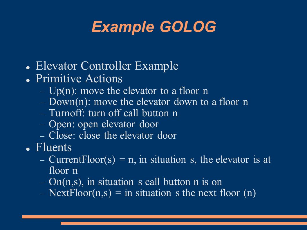 Example GOLOG Elevator Controller Example Primitive Actions  Up(n): move the elevator to a floor n  Down(n): move the elevator down to a floor n  Turnoff: turn off call button n  Open: open elevator door  Close: close the elevator door Fluents  CurrentFloor(s) = n, in situation s, the elevator is at floor n  On(n,s), in situation s call button n is on  NextFloor(n,s) = in situation s the next floor (n)