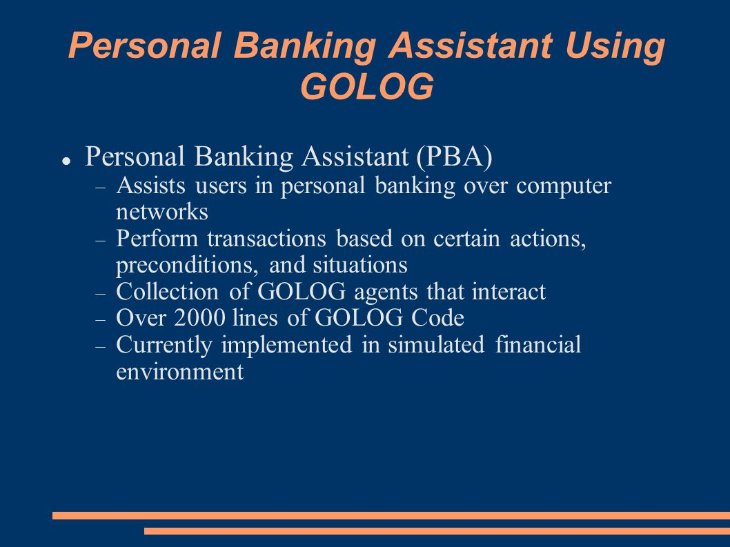 Personal Banking Assistant Using GOLOG Personal Banking Assistant (PBA)  Assists users in personal banking over computer networks  Perform transactions based on certain actions, preconditions, and situations  Collection of GOLOG agents that interact  Over 2000 lines of GOLOG Code  Currently implemented in simulated financial environment