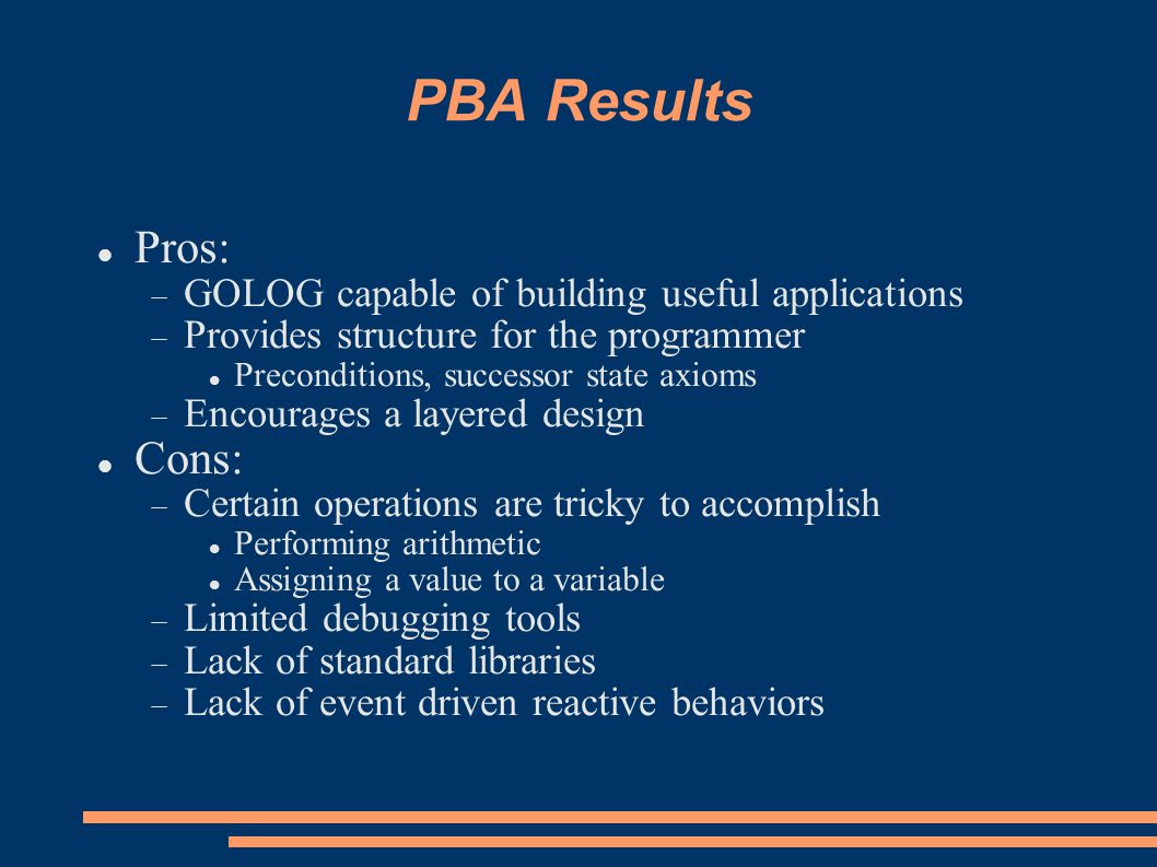 PBA Results Pros:  GOLOG capable of building useful applications  Provides structure for the programmer Preconditions, successor state axioms  Encourages a layered design Cons:  Certain operations are tricky to accomplish Performing arithmetic Assigning a value to a variable  Limited debugging tools  Lack of standard libraries  Lack of event driven reactive behaviors