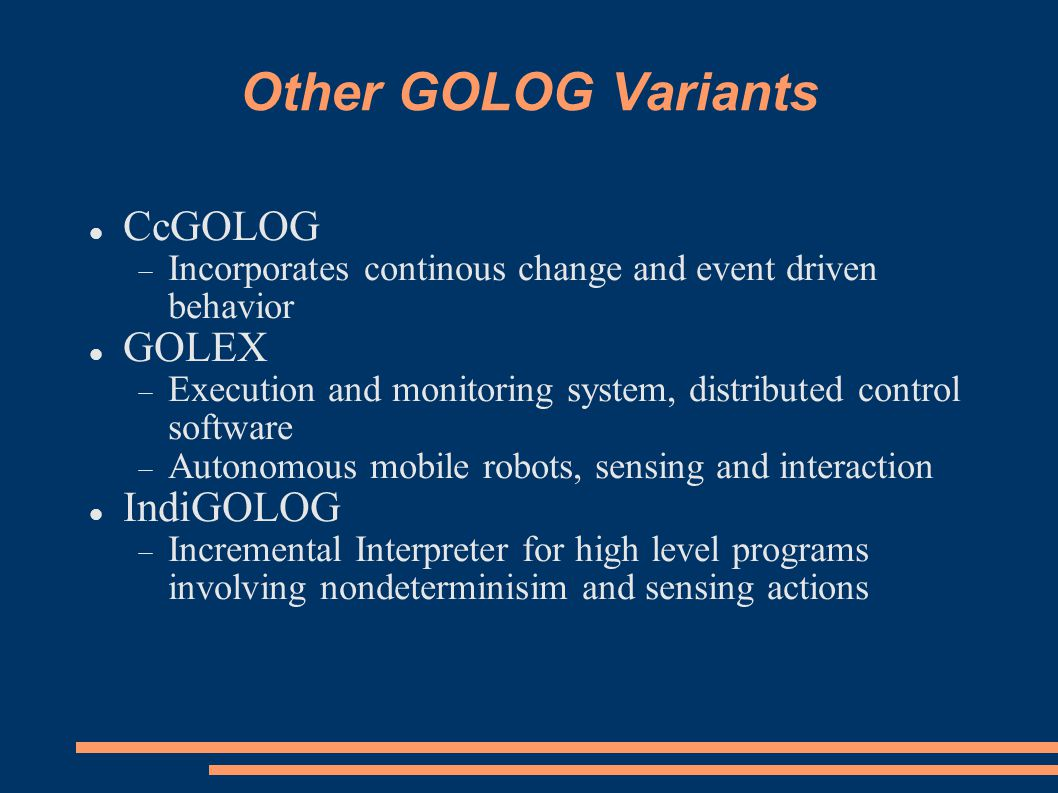 Other GOLOG Variants CcGOLOG  Incorporates continous change and event driven behavior GOLEX  Execution and monitoring system, distributed control software  Autonomous mobile robots, sensing and interaction IndiGOLOG  Incremental Interpreter for high level programs involving nondeterminisim and sensing actions