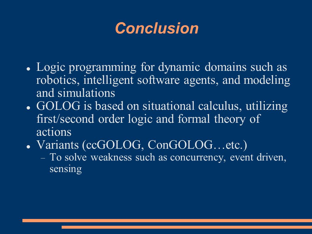 Conclusion Logic programming for dynamic domains such as robotics, intelligent software agents, and modeling and simulations GOLOG is based on situational calculus, utilizing first/second order logic and formal theory of actions Variants (ccGOLOG, ConGOLOG…etc.)  To solve weakness such as concurrency, event driven, sensing