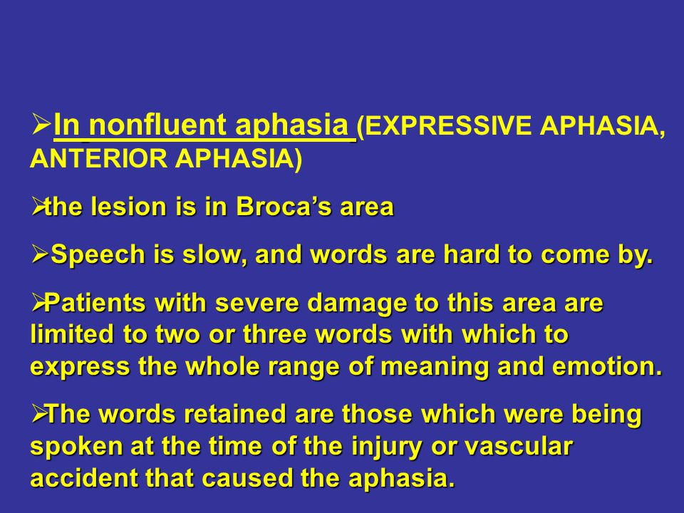   In nonfluent aphasia (EXPRESSIVE APHASIA, ANTERIOR APHASIA)  the lesion is in Broca's area  Speech is slow, and words are hard to come by.  Pat