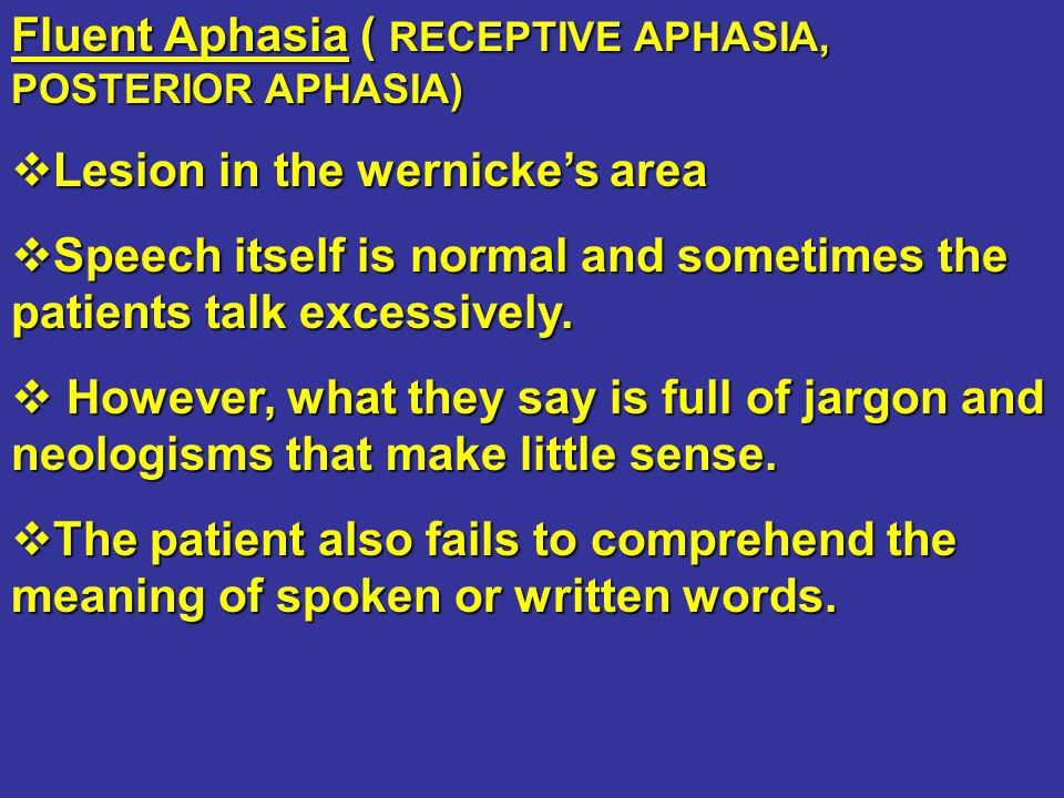 Fluent Aphasia ( RECEPTIVE APHASIA, POSTERIOR APHASIA)  Lesion in the wernicke's area  Speech itself is normal and sometimes the patients talk exces