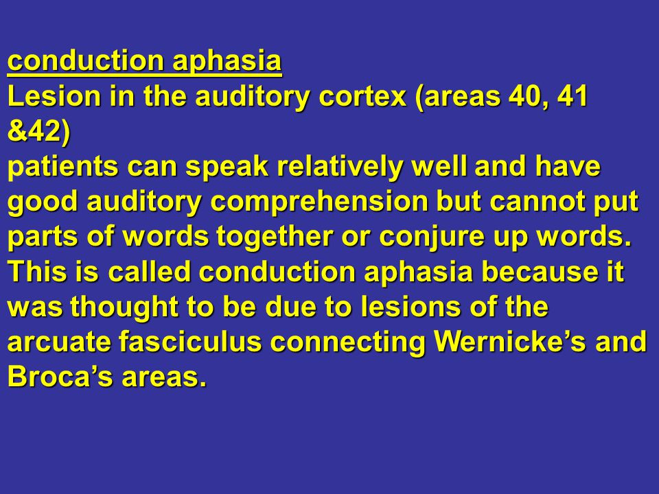 conduction aphasia Lesion in the auditory cortex (areas 40, 41 &42) atients can speak relatively well and have good auditory comprehension but cannot
