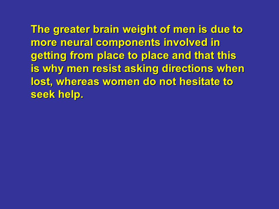 The greater brain weight of men is due to more neural components involved in getting from place to place and that this is why men resist asking direct