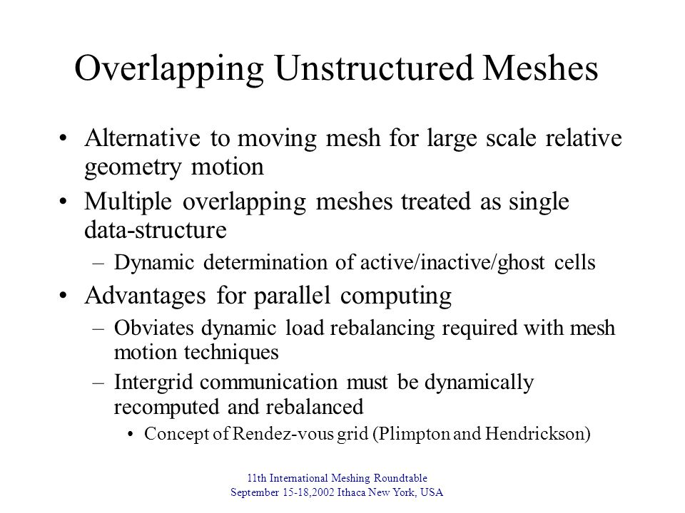 11th International Meshing Roundtable September 15-18,2002 Ithaca New York, USA Overlapping Unstructured Meshes Alternative to moving mesh for large scale relative geometry motion Multiple overlapping meshes treated as single data-structure –Dynamic determination of active/inactive/ghost cells Advantages for parallel computing –Obviates dynamic load rebalancing required with mesh motion techniques –Intergrid communication must be dynamically recomputed and rebalanced Concept of Rendez-vous grid (Plimpton and Hendrickson)