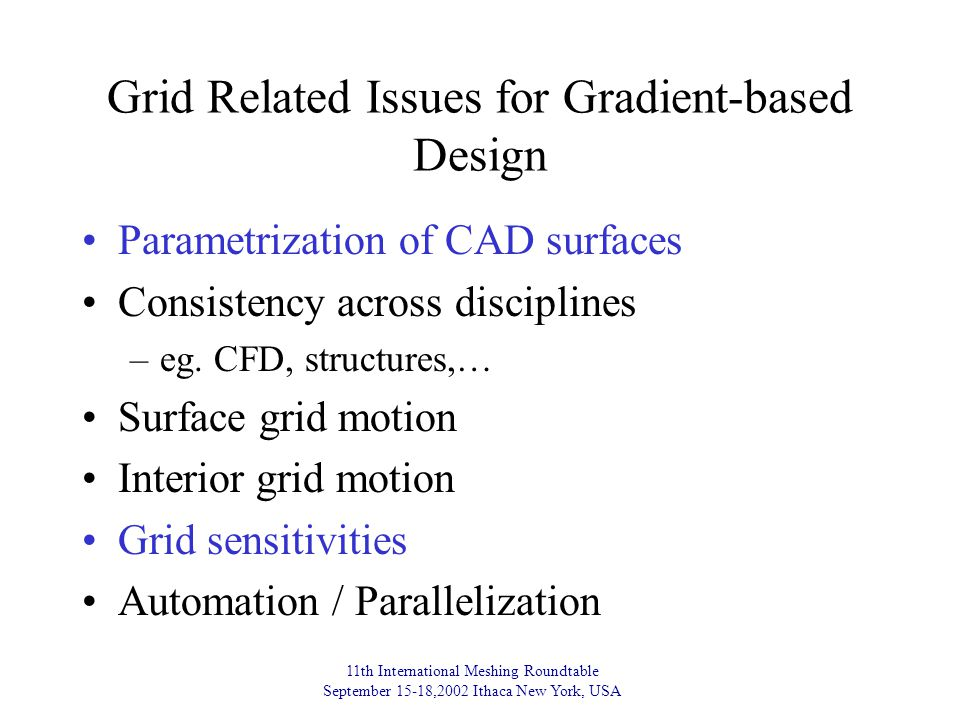 11th International Meshing Roundtable September 15-18,2002 Ithaca New York, USA Grid Related Issues for Gradient-based Design Parametrization of CAD surfaces Consistency across disciplines –eg.
