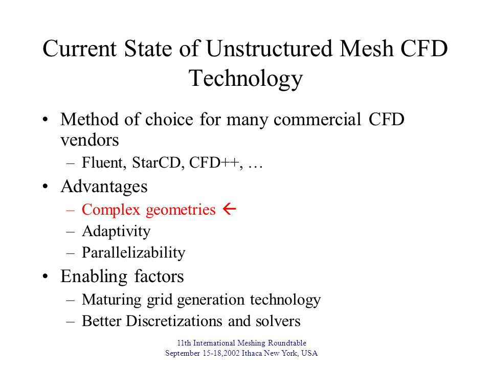 11th International Meshing Roundtable September 15-18,2002 Ithaca New York, USA Current State of Unstructured Mesh CFD Technology Method of choice for many commercial CFD vendors –Fluent, StarCD, CFD++, … Advantages –Complex geometries  –Adaptivity –Parallelizability Enabling factors –Maturing grid generation technology –Better Discretizations and solvers