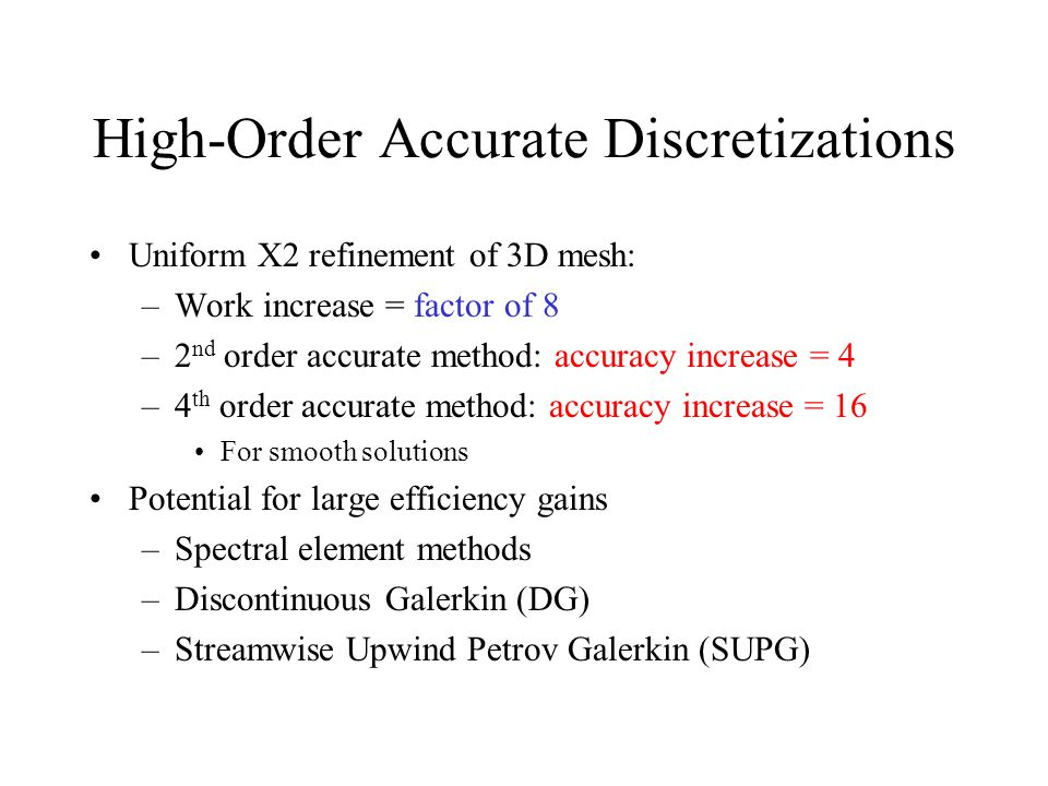 High-Order Accurate Discretizations Uniform X2 refinement of 3D mesh: –Work increase = factor of 8 –2 nd order accurate method: accuracy increase = 4 –4 th order accurate method: accuracy increase = 16 For smooth solutions Potential for large efficiency gains –Spectral element methods –Discontinuous Galerkin (DG) –Streamwise Upwind Petrov Galerkin (SUPG)