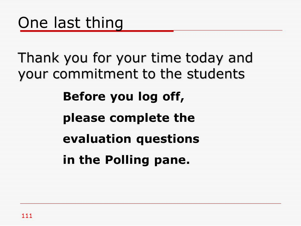 Thank you for your time today and your commitment to the students One last thing Thank you for your time today and your commitment to the students Before you log off, please complete the evaluation questions in the Polling pane.