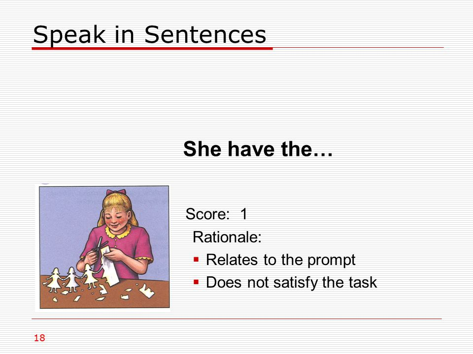 Speak in Sentences She have the… Rationale:  Relates to the prompt  Does not satisfy the task Score: 1 18