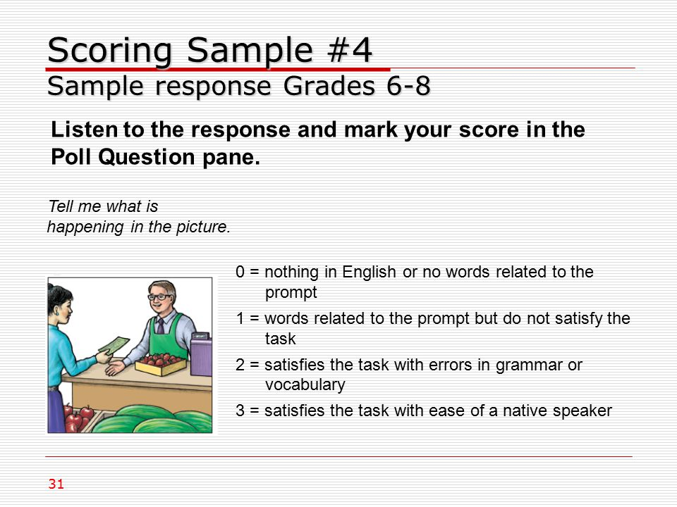 Scoring Sample #4 Sample response Grades 6-8 Tell me what is happening in the picture.