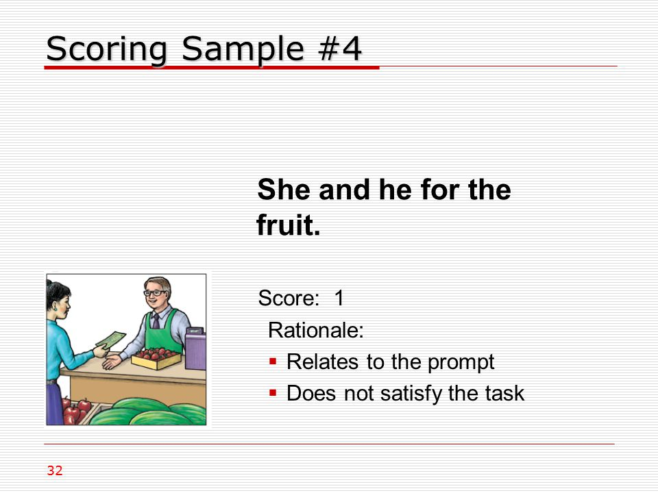 Scoring Sample #4 Rationale:  Relates to the prompt  Does not satisfy the task Score: 1 32 She and he for the fruit.