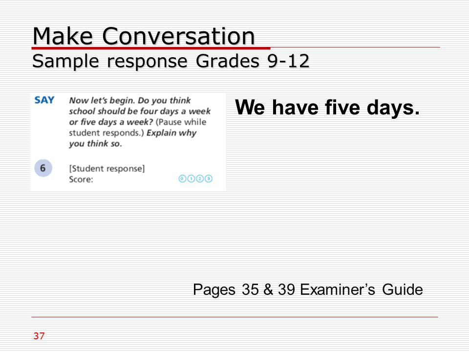 Make Conversation Sample response Grades 9-12 We have five days. 37 Pages 35 & 39 Examiner's Guide