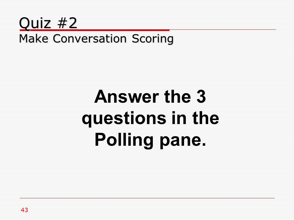 43 Quiz #2 Make Conversation Scoring Answer the 3 questions in the Polling pane.