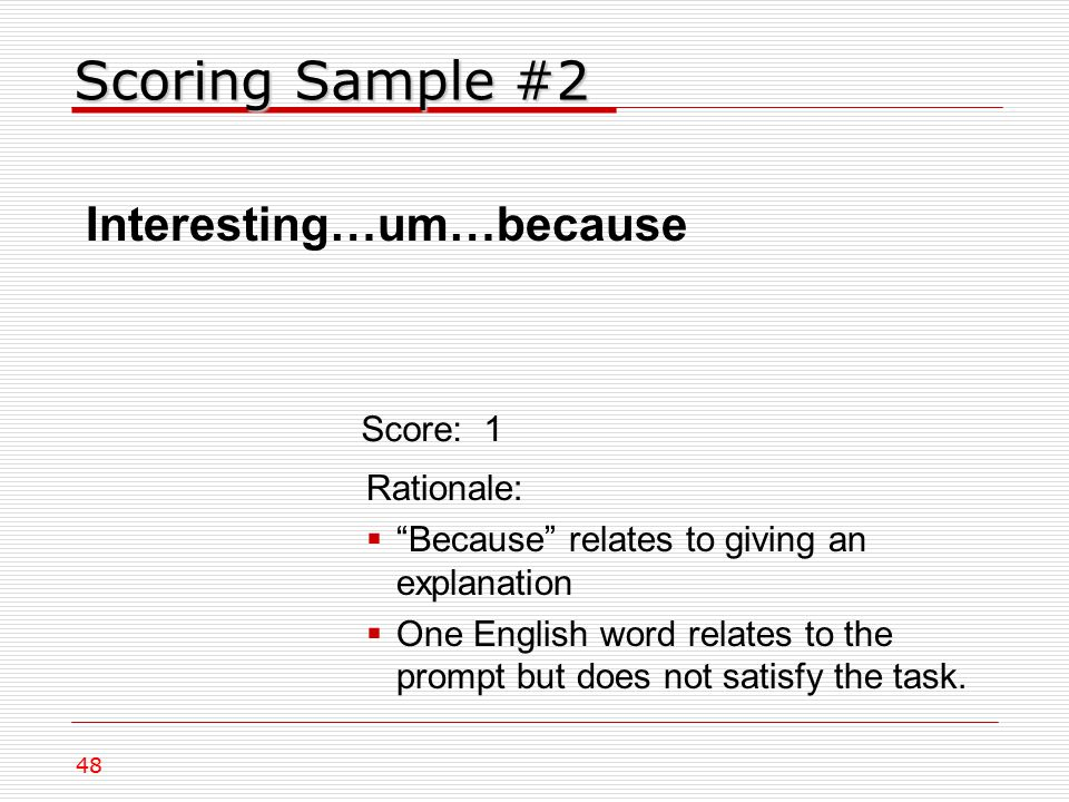 Scoring Sample #2 Interesting…um…because Rationale:  Because relates to giving an explanation  One English word relates to the prompt but does not satisfy the task.