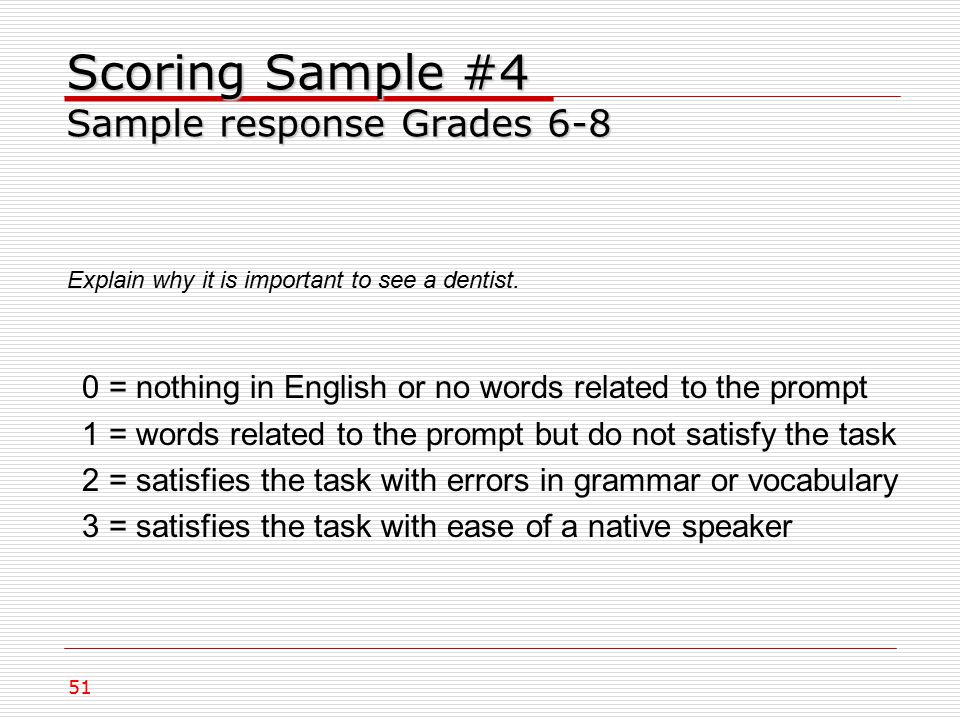Scoring Sample #4 Sample response Grades 6-8 Explain why it is important to see a dentist.