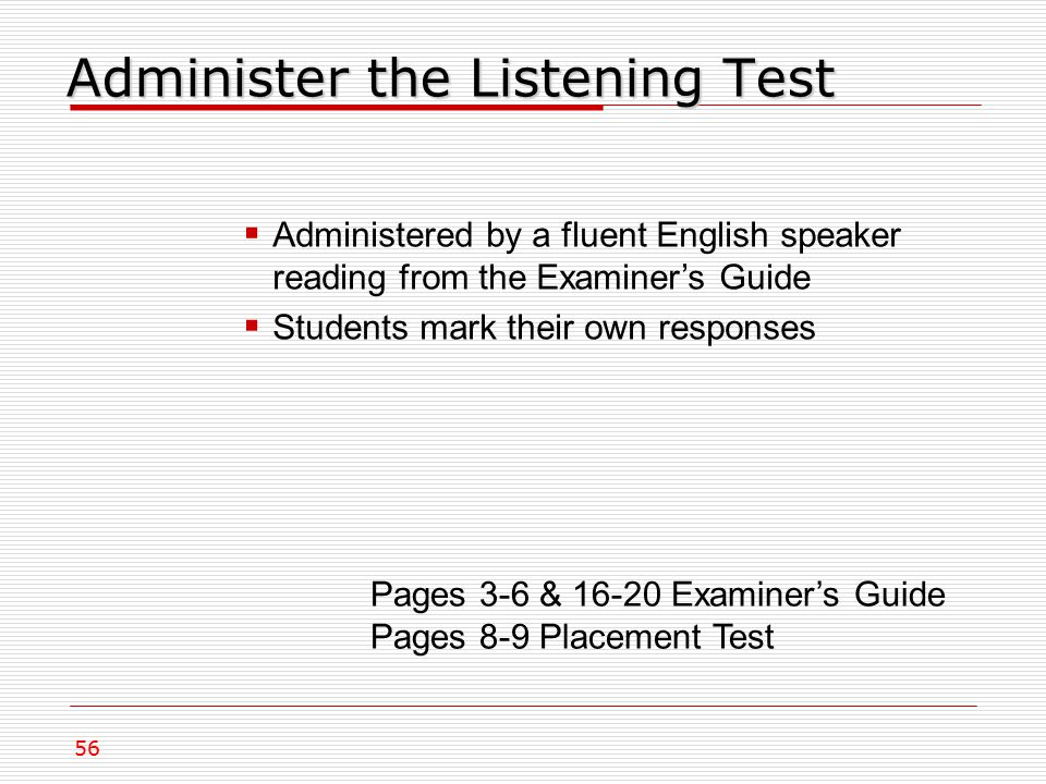 Administer the Listening Test Pages 3-6 & 16-20 Examiner's Guide Pages 8-9 Placement Test  Administered by a fluent English speaker reading from the Examiner's Guide  Students mark their own responses 56