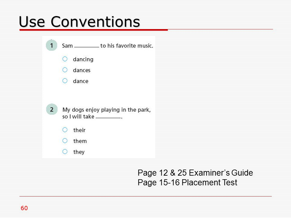 Use Conventions Page 12 & 25 Examiner's Guide Page 15-16 Placement Test 60