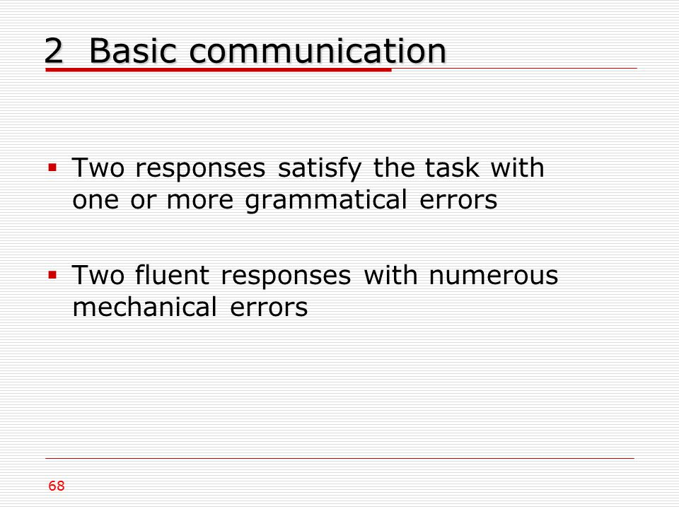 2 Basic communication  Two responses satisfy the task with one or more grammatical errors  Two fluent responses with numerous mechanical errors 68