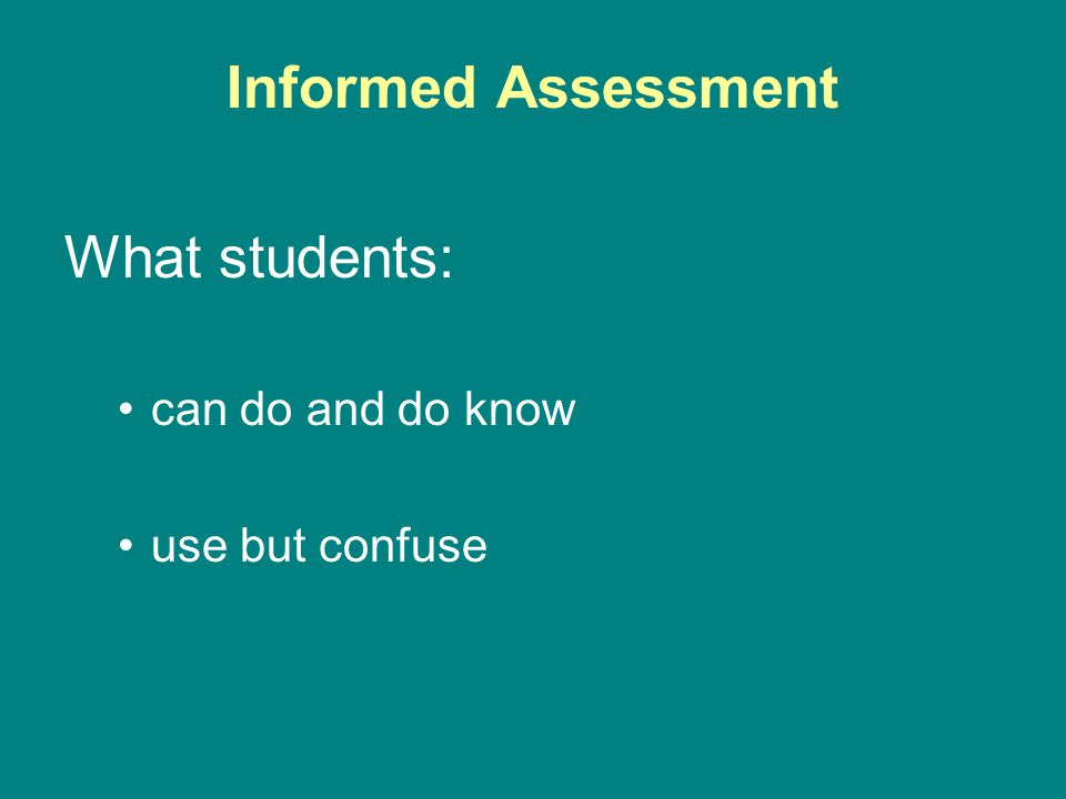 Informed Assessment What students: can do and do know use but confuse