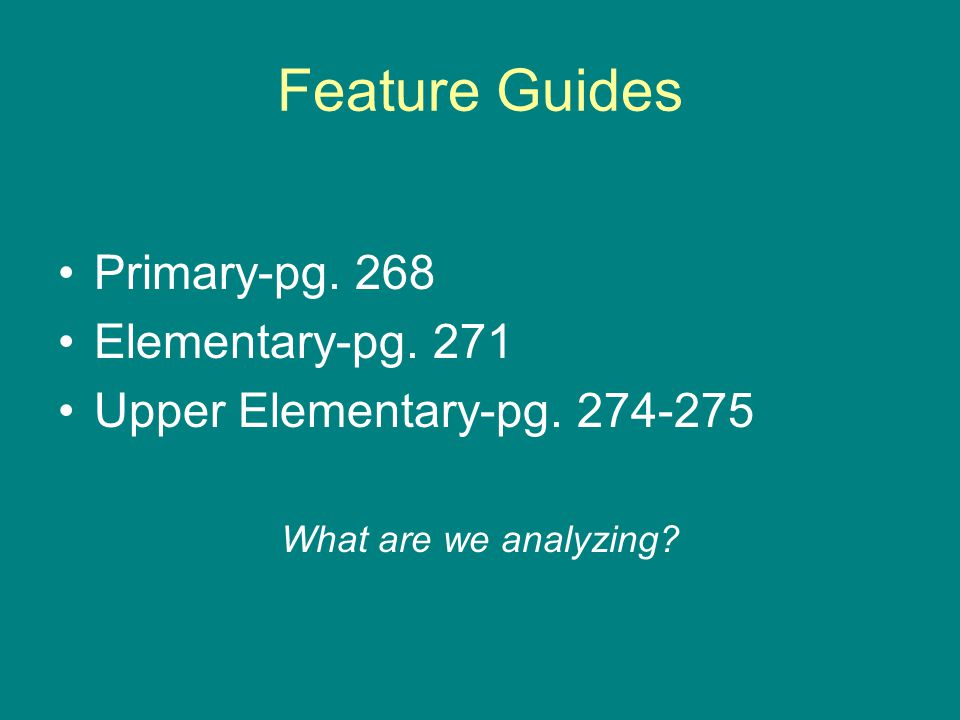 Feature Guides Primary-pg. 268 Elementary-pg. 271 Upper Elementary-pg. 274-275 What are we analyzing?