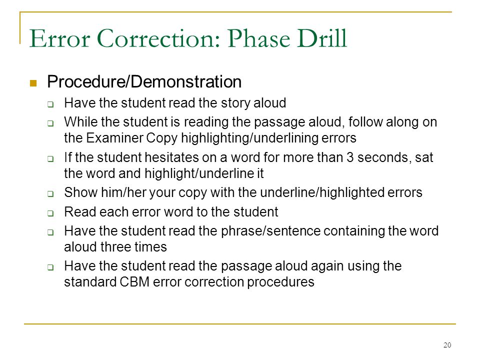 20 Error Correction: Phase Drill Procedure/Demonstration  Have the student read the story aloud  While the student is reading the passage aloud, fol