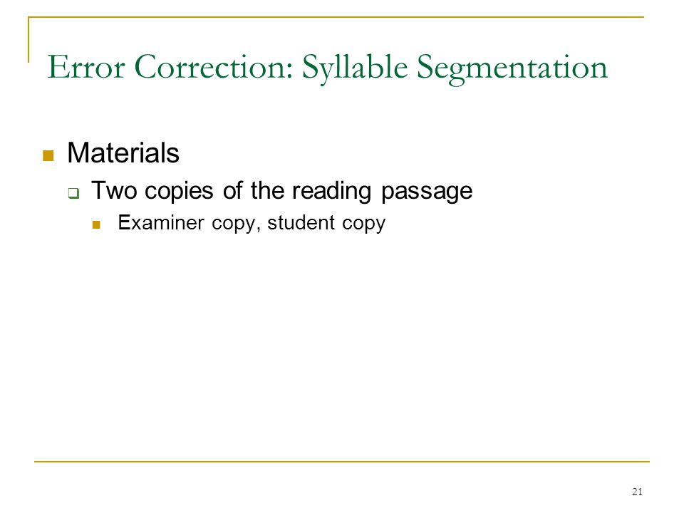 21 Error Correction: Syllable Segmentation Materials  Two copies of the reading passage Examiner copy, student copy