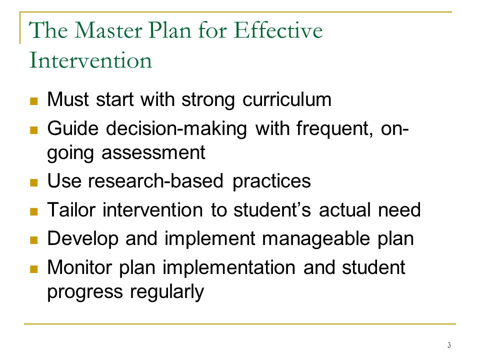 4 General Approaches to Intervention Selection Standard Protocol Problem-solving Regardless of the approach, selection of intervention must be based on the student's actual need indicated by assessment data