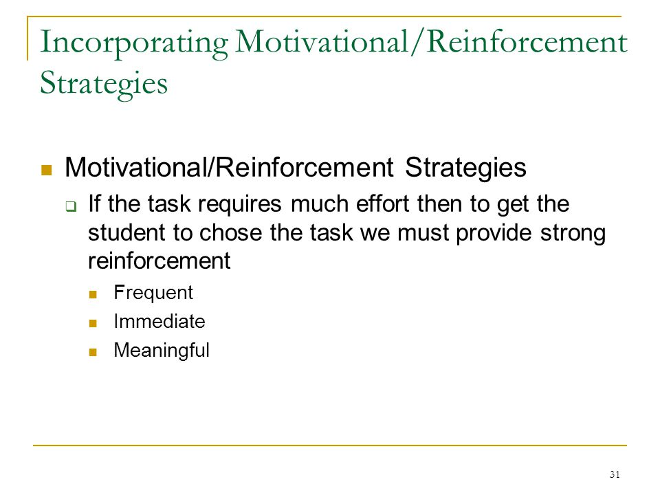 31 Incorporating Motivational/Reinforcement Strategies Motivational/Reinforcement Strategies  If the task requires much effort then to get the studen