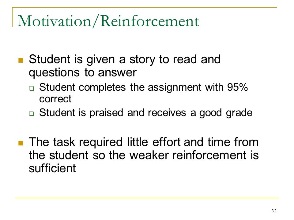 32 Motivation/Reinforcement Student is given a story to read and questions to answer  Student completes the assignment with 95% correct  Student is