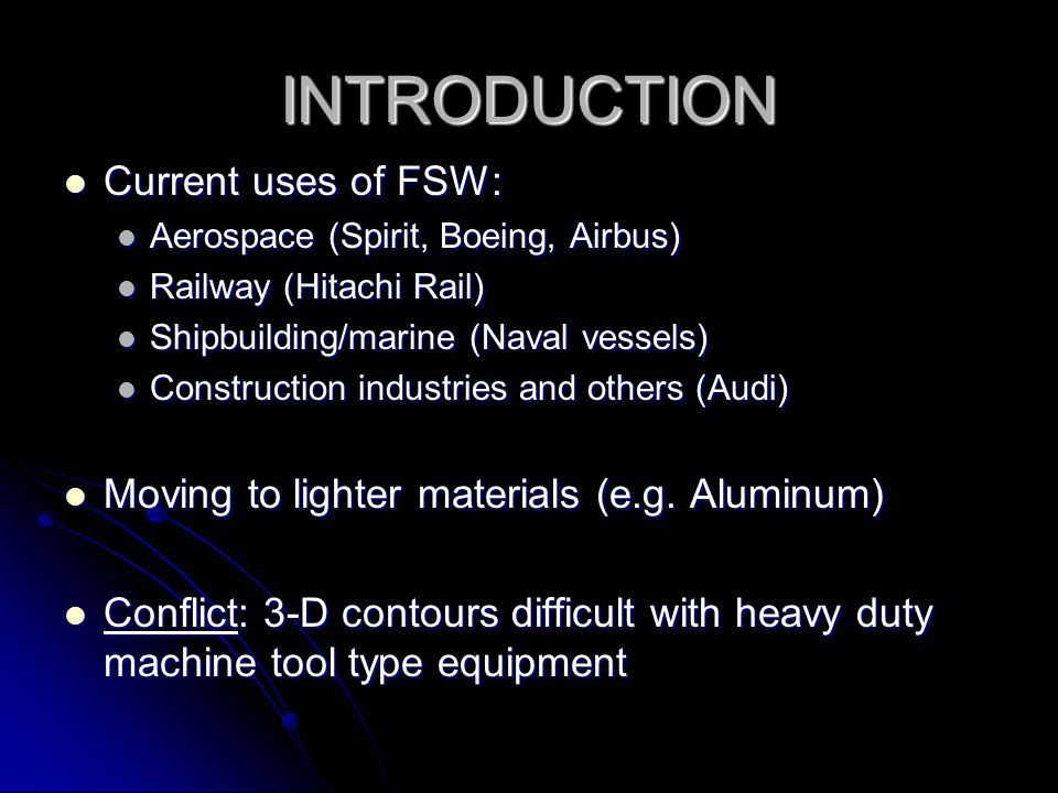 INTRODUCTION Ideally see widely applicable industrial robots equipped for FSW Ideally see widely applicable industrial robots equipped for FSW Benefits: Benefits: lower costs lower costs energy efficient energy efficient 3-D contours etc.