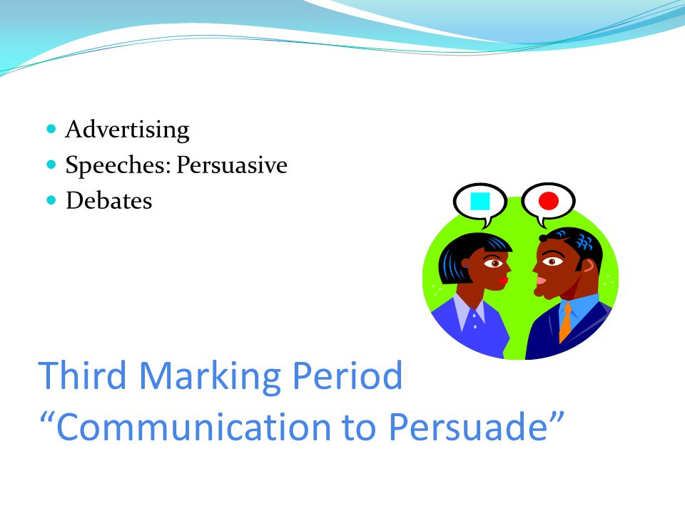 Third Marking Period Communication to Persuade Advertising Speeches: Persuasive Debates