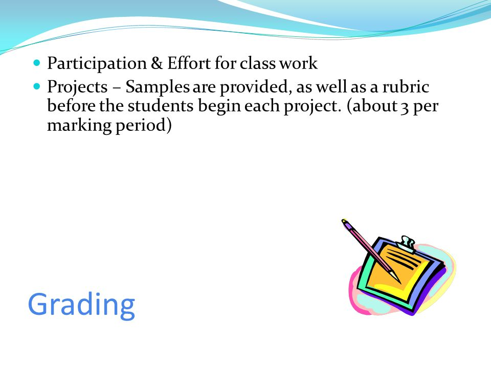 Grading Participation & Effort for class work Projects – Samples are provided, as well as a rubric before the students begin each project.