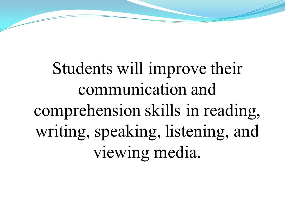 Students will improve their communication and comprehension skills in reading, writing, speaking, listening, and viewing media.