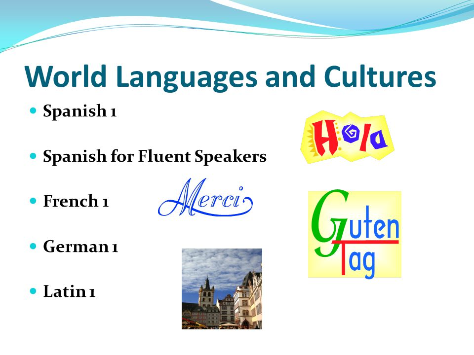 World Languages and Cultures Spanish 1 Spanish for Fluent Speakers French 1 German 1 Latin 1