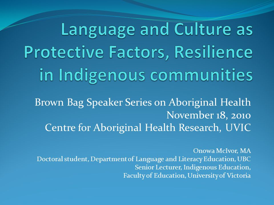 Brown Bag Speaker Series on Aboriginal Health November 18, 2010 Centre for Aboriginal Health Research, UVIC Onowa McIvor, MA Doctoral student, Department of Language and Literacy Education, UBC Senior Lecturer, Indigenous Education, Faculty of Education, University of Victoria