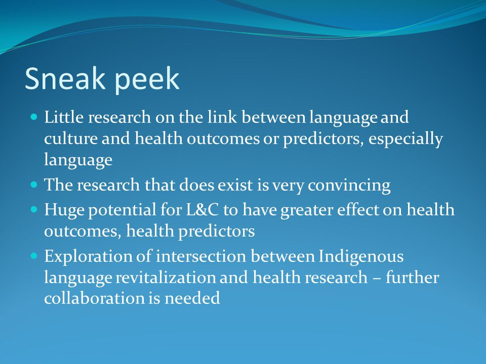 Sneak peek Little research on the link between language and culture and health outcomes or predictors, especially language The research that does exist is very convincing Huge potential for L&C to have greater effect on health outcomes, health predictors Exploration of intersection between Indigenous language revitalization and health research – further collaboration is needed
