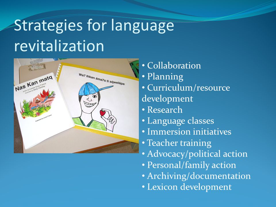 Strategies for language revitalization Collaboration Planning Curriculum/resource development Research Language classes Immersion initiatives Teacher training Advocacy/political action Personal/family action Archiving/documentation Lexicon development