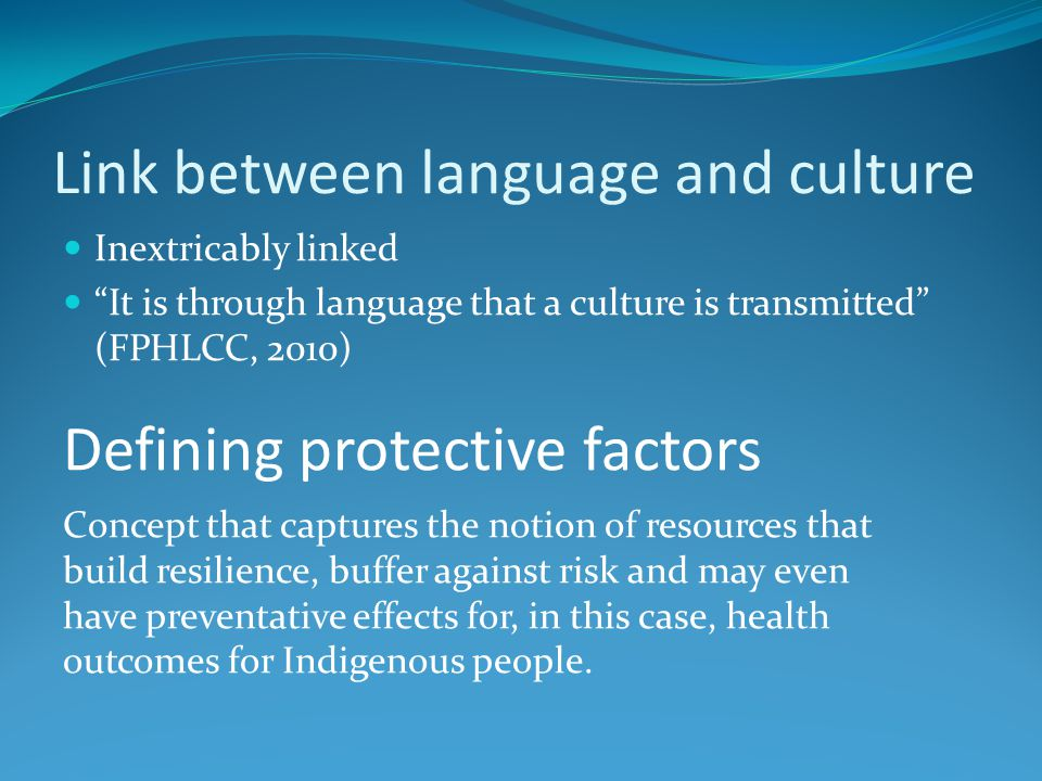 Link between language and culture Inextricably linked It is through language that a culture is transmitted (FPHLCC, 2010) Defining protective factors Concept that captures the notion of resources that build resilience, buffer against risk and may even have preventative effects for, in this case, health outcomes for Indigenous people.