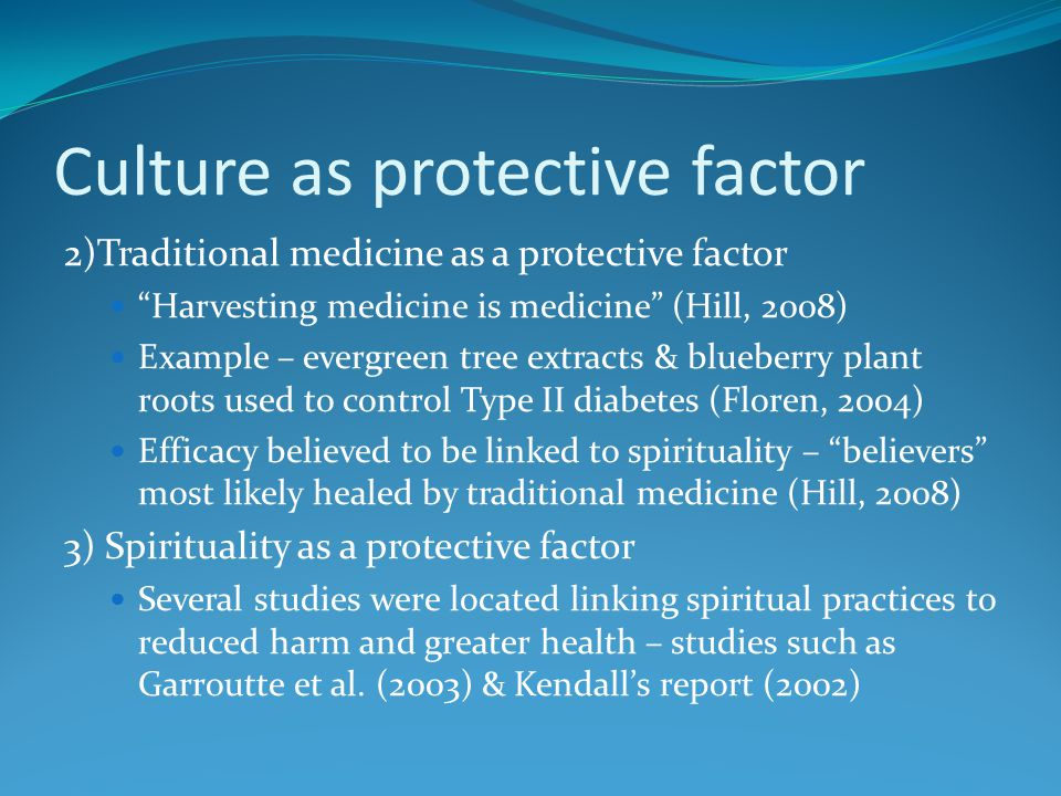 Culture as protective factor 2)Traditional medicine as a protective factor Harvesting medicine is medicine (Hill, 2008) Example – evergreen tree extracts & blueberry plant roots used to control Type II diabetes (Floren, 2004) Efficacy believed to be linked to spirituality – believers most likely healed by traditional medicine (Hill, 2008) 3) Spirituality as a protective factor Several studies were located linking spiritual practices to reduced harm and greater health – studies such as Garroutte et al.