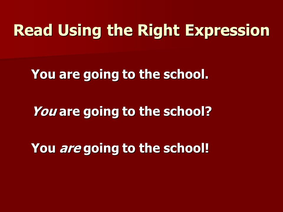 Read Using the Right Expression You are going to the school. You are going to the school? You are going to the school!