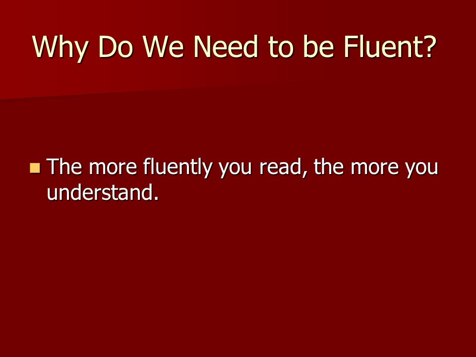 Why Do We Need to be Fluent. The more fluently you read, the more you understand.