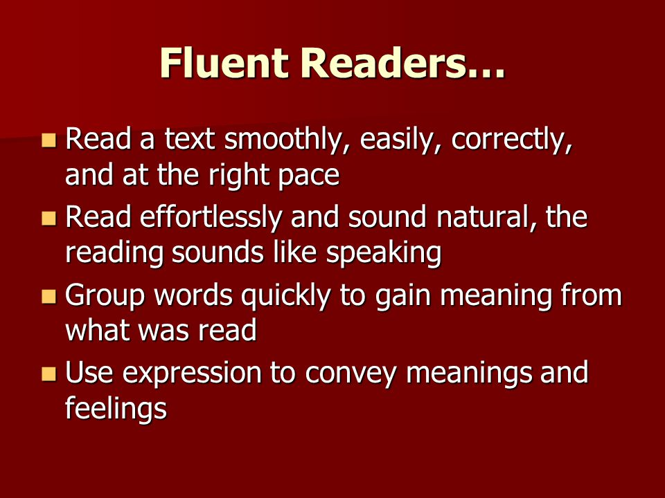 Fluent Readers… Read a text smoothly, easily, correctly, and at the right pace Read a text smoothly, easily, correctly, and at the right pace Read eff