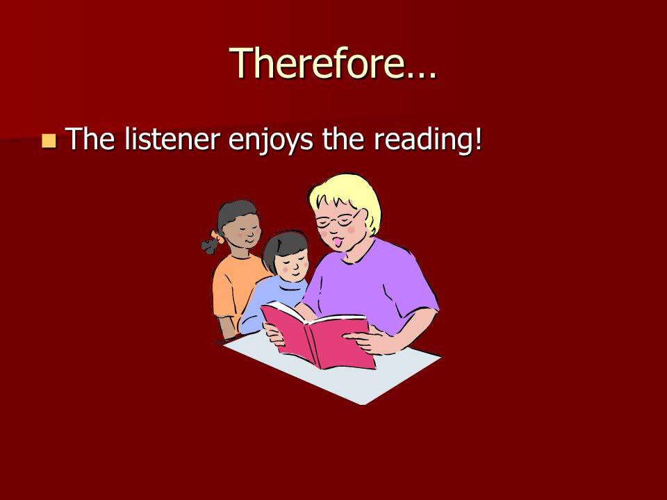 Therefore… The listener enjoys the reading! The listener enjoys the reading!