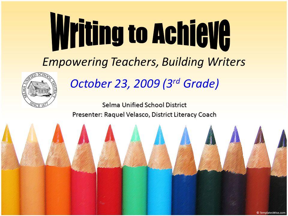 Empowering Teachers, Building Writers October 23, 2009 (3 rd Grade) Selma Unified School District Presenter: Raquel Velasco, District Literacy Coach