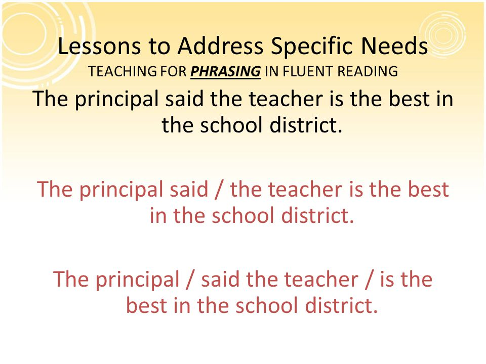 Lessons to Address Specific Needs TEACHING FOR PHRASING IN FLUENT READING The principal said the teacher is the best in the school district.